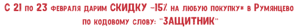 С 21 по 23 февраля дарим СКИДКУ -15% на любую покупку* в Румянцево по кодовому слову: ЗАЩИТНИК